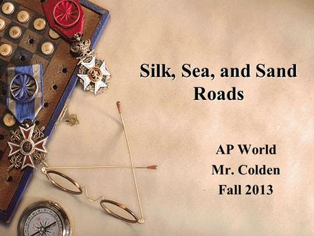 Silk, Sea, and Sand Roads AP World Mr. Colden Fall 2013.