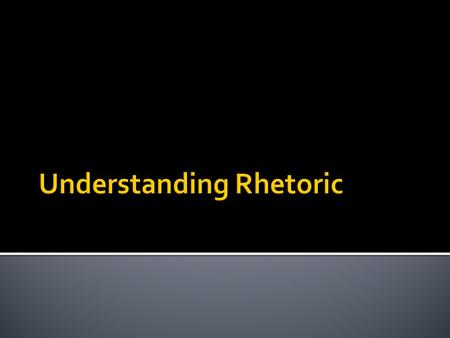" Look up online the words ""rhetoric""  Define it then in your own words."