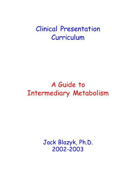 Clinical Presentation Curriculum A Guide to Intermediary Metabolism Jack Blazyk, Ph.D. 2002-2003.