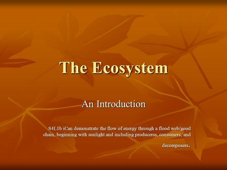 The Ecosystem An Introduction S4L1b iCan demonstrate the flow of energy through a flood web/good chain, beginning with sunlight and including producerss,