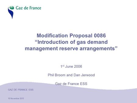 "10 November 2015 GAZ DE FRANCE ESS Modification Proposal 0086 ""Introduction of gas demand management reserve arrangements"" 1 st June 2006 Phil Broom and."