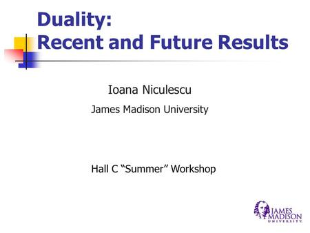 "Duality: Recent and Future Results Ioana Niculescu James Madison University Hall C ""Summer"" Workshop."