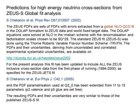 Predictions for high energy neutrino cross-sections from ZEUS-S Global fit analysis S Chekanov et al, Phys Rev D67,012007 (2002) The ZEUS PDFs are sets.