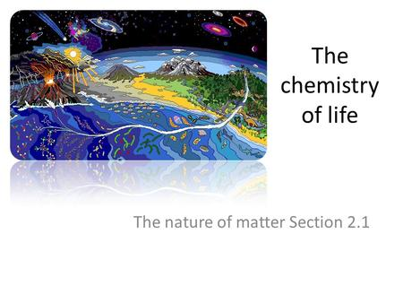The chemistry of life The nature of matter Section 2.1.