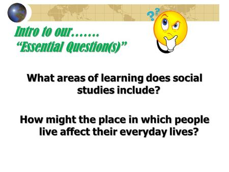 "Intro to our……. ""Essential Question(s)"" What areas of learning does social studies include? How might the place in which people live affect their everyday."
