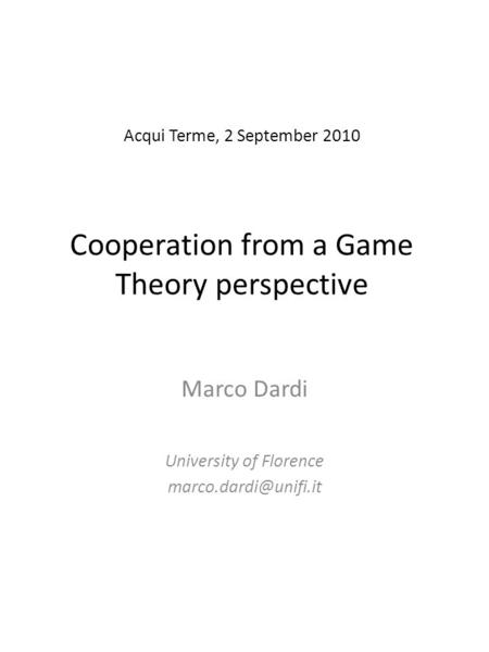 Acqui Terme, 2 September 2010 Cooperation from a <strong>Game</strong> <strong>Theory</strong> perspective Marco Dardi University of Florence