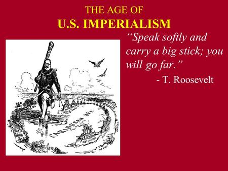 "THE AGE OF U.S. IMPERIALISM ""Speak softly and carry a big stick; you will go far."" - T. Roosevelt."