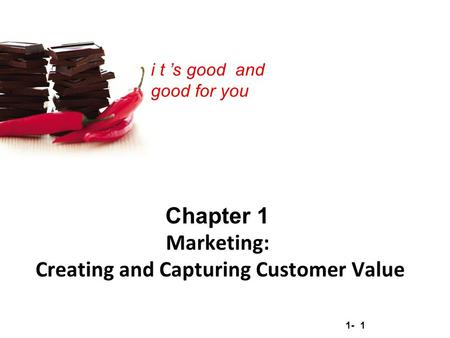 1- 1 Copyright © 2012 Pearson Education, Inc. Publishing as Prentice Hall i t 's good and good for you Chapter 1 <strong>Marketing</strong>: Creating and Capturing Customer.