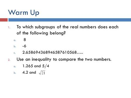 Warm Up 1. To which subgroups of the real numbers does each of the following belong? a. 8 b. -6 c. 2.658694368946587610568….. 2. Use an inequality to compare.
