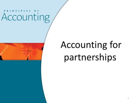 1 Accounting for partnerships. PARTNERSHIP FORM OF ENTITY A partnership is defined <strong>as</strong> … – Is a contract whereby two or more persons bind themselves to.