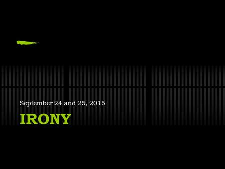 IRONY September 24 and 25, 2015. CLEAR Have a seat Take out your book Begin reading silently for CLEAR.