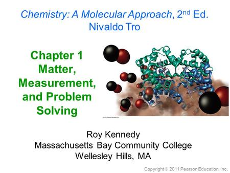 Copyright  2011 Pearson Education, Inc. Chapter 1 <strong>Matter</strong>, Measurement, and Problem Solving Chemistry: A Molecular Approach, 2 nd Ed. Nivaldo Tro Roy Kennedy.