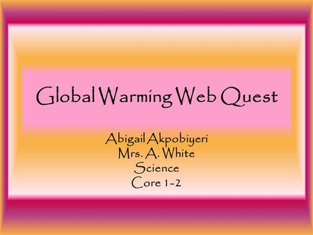 <strong>Global</strong> <strong>Warming</strong> Web Quest Abigail Akpobiyeri Mrs. A. White Science Core 1-2.