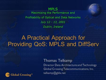 A Practical Approach for Providing QoS: MPLS and DiffServ Thomas Telkamp Director Data Architecture and <strong>Technology</strong> Global Crossing Telecommunications,