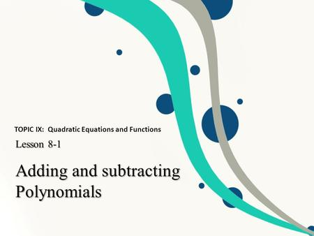 Adding <strong>and</strong> subtracting Polynomials Lesson 8-1 TOPIC IX: Quadratic Equations <strong>and</strong> Functions.