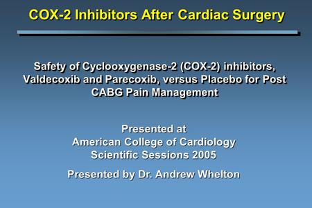 Safety of Cyclooxygenase-2 (COX-2) inhibitors, Valdecoxib and Parecoxib, versus Placebo for Post CABG Pain Management Presented at American College of.