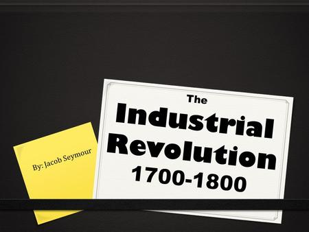 The Industrial Revolution 1700-1800 By: Jacob Seymour.