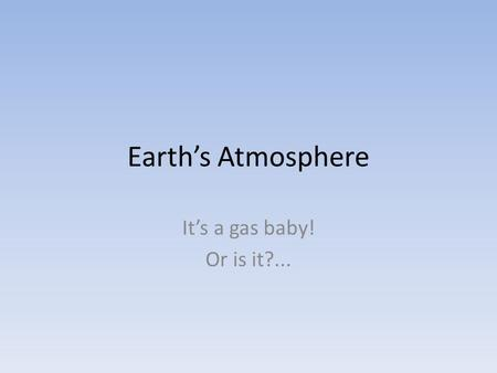 Earth's Atmosphere It's a gas baby! Or is it?....