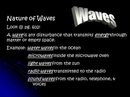 Nature of Waves pg. 602! A wave is any disturbance that transmits energy through matter or empty space. Example: water waves in the ocean microwaves.