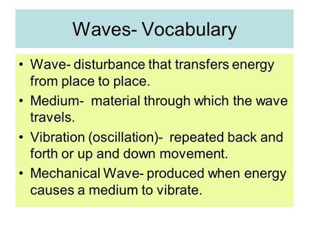 Waves- Vocabulary Wave- disturbance that transfers energy from place to place. Medium- material through which the wave travels. Vibration (oscillation)-