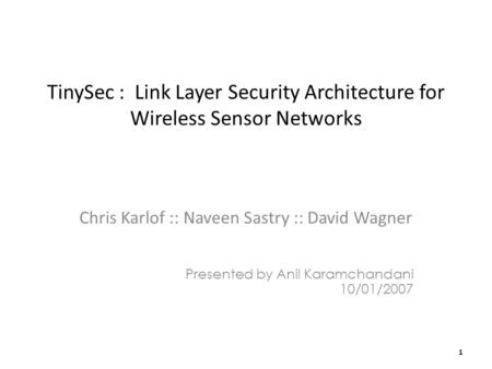 TinySec : Link Layer Security Architecture for Wireless Sensor Networks Chris Karlof :: Naveen Sastry :: David Wagner Presented by Anil Karamchandani 10/01/2007.