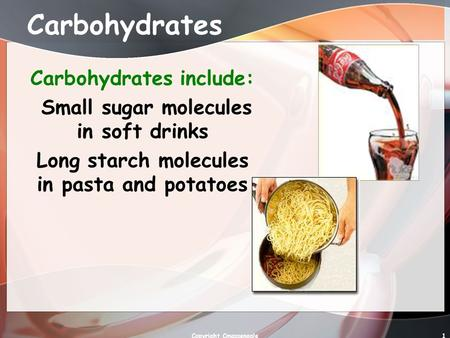 1 Carbohydrates Carbohydrates include: Small sugar molecules in soft drinks Long starch molecules in pasta and potatoes Copyright Cmassengale.