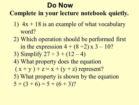 Do Now Complete in your lecture notebook quietly. 1) 4x + 18 is an example of what vocabulary word? 2)Which operation should be performed first in the.