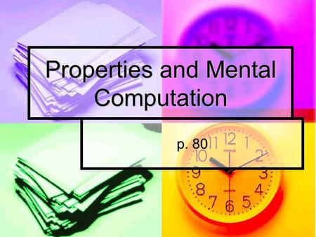 Properties and Mental Computation p. 80. Math talk What are some math properties that we use? Why do you think we have them? Do you ever use them?