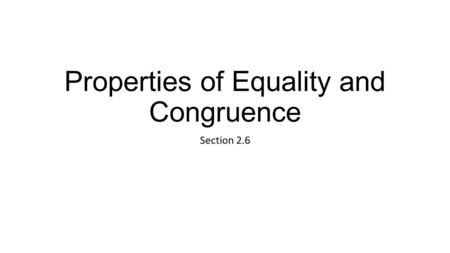 Properties of Equality and Congruence Section 2.6.