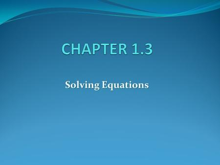 Solving Equations. The equations are equivalent If they have the same solution(s)