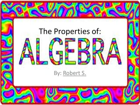 The Properties of: By: Robert S..  There are many different properties of algebra, and in this slide show I will go over just a few.  Some of these.