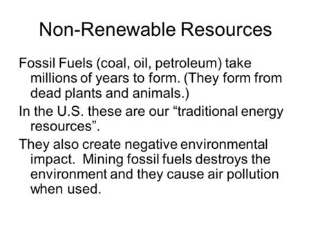 Non-Renewable Resources Fossil Fuels (coal, oil, petroleum) take millions of years to form. (They form from dead plants and animals.) In the U.S. these.