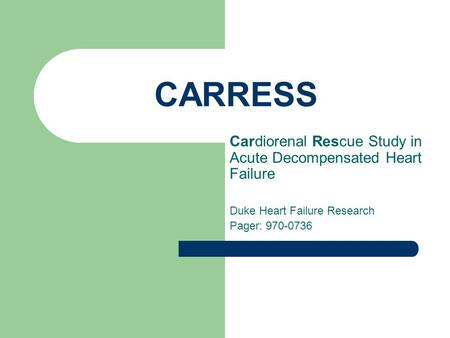 CARRESS Cardiorenal Rescue Study in Acute Decompensated Heart Failure Duke Heart Failure Research Pager: 970-0736.