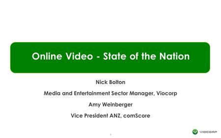 Online Video - State of the Nation 1 Nick Bolton Media and Entertainment Sector Manager, Viocorp Amy Weinberger Vice President ANZ, comScore.