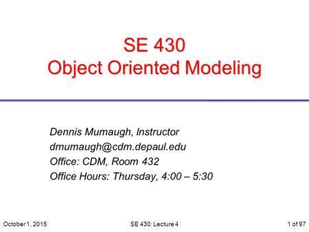 SE 430 <strong>Object</strong> <strong>Oriented</strong> Modeling Dennis Mumaugh, Instructor Office: CDM, Room 432 Office Hours: Thursday, 4:00 – 5:30 October 1,