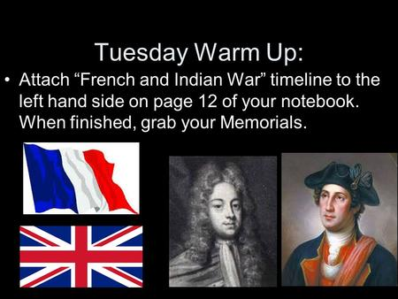 "Tuesday Warm Up: Attach ""French and Indian War"" timeline to the left hand side on page 12 of your notebook. When finished, grab your Memorials."