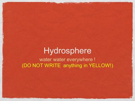 Hydrosphere water water everywhere ! (DO NOT WRITE anything in YELLOW!)