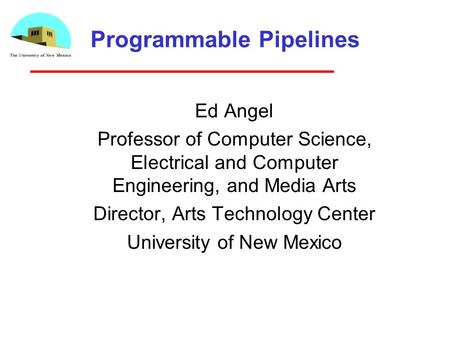 Programmable Pipelines Ed Angel Professor of Computer Science, Electrical and Computer Engineering, and Media Arts Director, Arts Technology Center University.