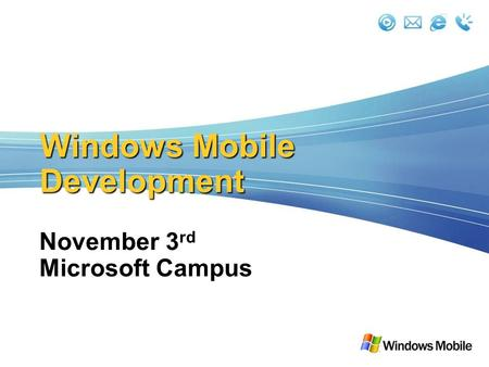 <strong>Windows</strong> Mobile Development November 3 rd Microsoft Campus.
