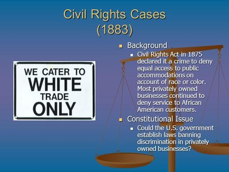 Civil Rights Cases (1883) Background Civil Rights Act in 1875 declared it a crime to deny equal access to public accommodations on account of race or color.