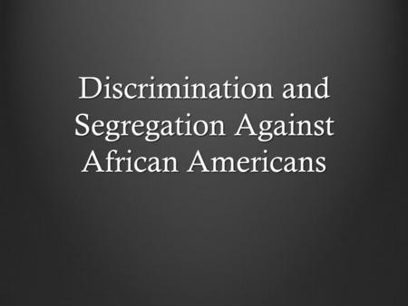 Discrimination and Segregation Against African Americans.