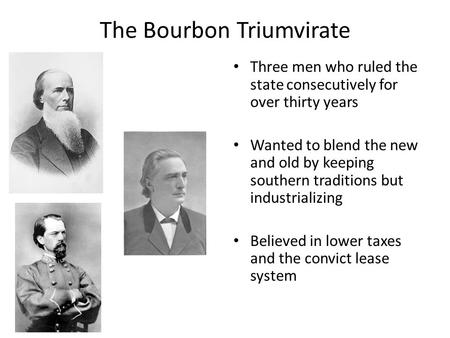 The Bourbon Triumvirate Three men who ruled the state consecutively for over thirty years Wanted to blend the new and old by keeping southern traditions.