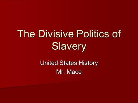 The Divisive Politics <strong>of</strong> Slavery United States History Mr. Mace.
