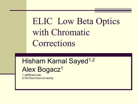 ELIC Low Beta Optics with Chromatic Corrections Hisham Kamal Sayed 1,2 Alex Bogacz 1 1 Jefferson Lab 2 Old Dominion University.