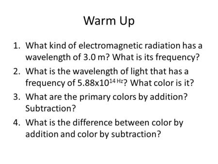 Warm Up 1.What kind of electromagnetic radiation has a wavelength of 3.0 m? What is its frequency? 2.What is the wavelength of light that has a frequency.