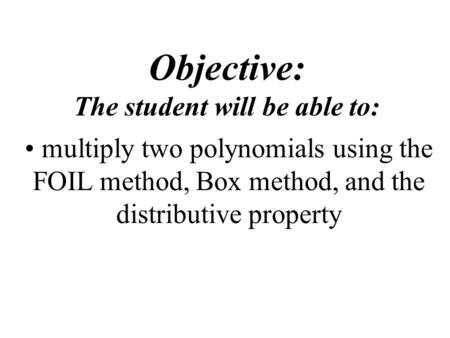 Objective: The student will be able to: multiply two polynomials using the FOIL method, Box method, and the distributive property.