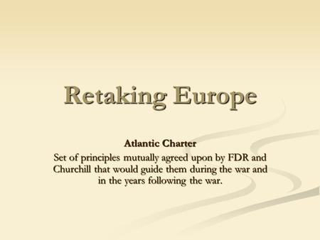 Retaking Europe Atlantic Charter Set of principles mutually agreed upon by FDR and Churchill that would guide them during the war and in the years following.