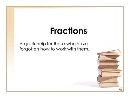 Fractions A quick help for those who have forgotten how to work with them.