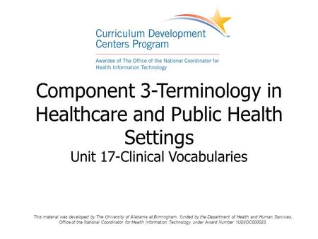 Component 3-Terminology in Healthcare and Public Health Settings Unit 17-Clinical Vocabularies This material was developed by The University of Alabama.