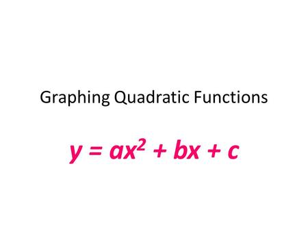 Graphing Quadratic Functions y = ax 2 + bx + c. Graphing Quadratic Functions Today we will: Understand how the coefficients of a quadratic function influence.